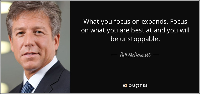 quote-what-you-focus-on-expands-focus-on-what-you-are-best-at-and-you-will-be-unstoppable-bill-mcdermott-91-26-67