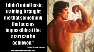 """I didn't mind basic training. It taught me that something that seems impossible at the start can be achieved."" – Arnold Schwarzenegger"